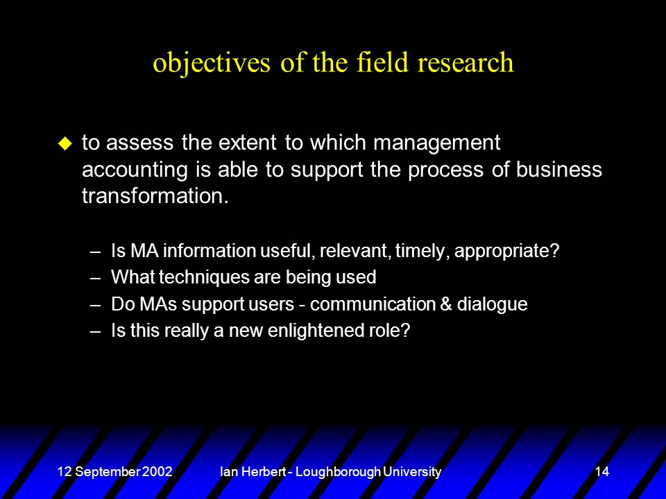 12 September 2002Ian Herbert - Loughborough University14 objectives of the field research u to assess the extent to which management accounting is able to support the process of business transformation.
