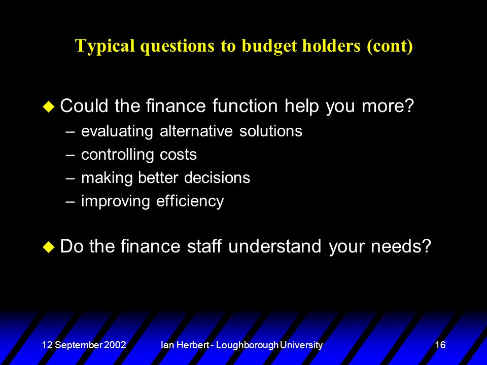 12 September 2002Ian Herbert - Loughborough University16 Typical questions to budget holders (cont) u Could the finance function help you more.