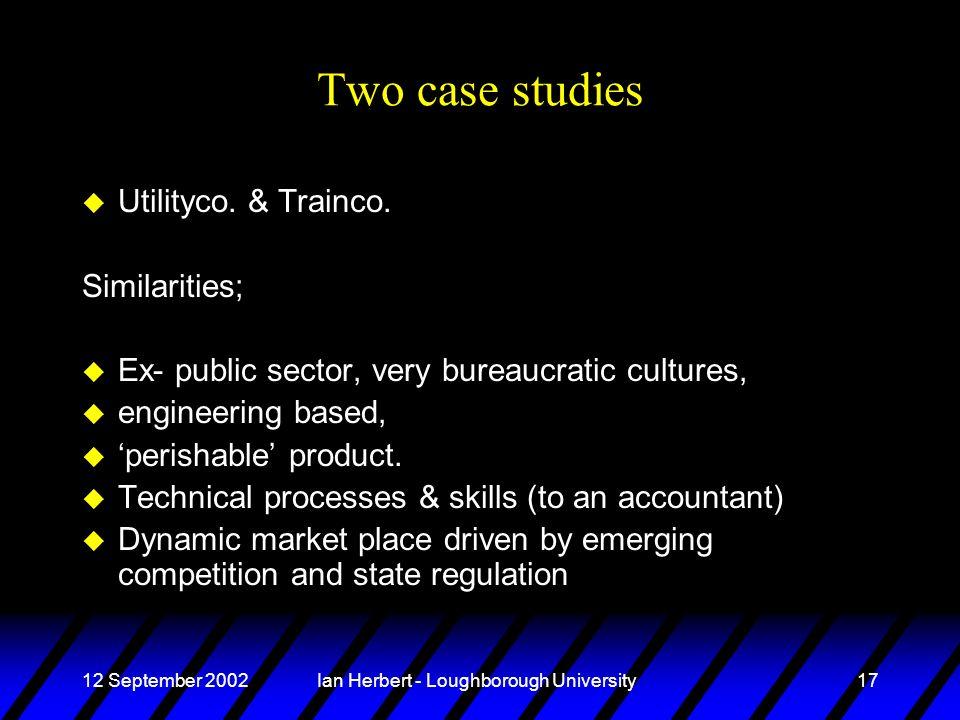 12 September 2002Ian Herbert - Loughborough University17 Two case studies u Utilityco. & Trainco. Similarities; u Ex- public sector, very bureaucratic