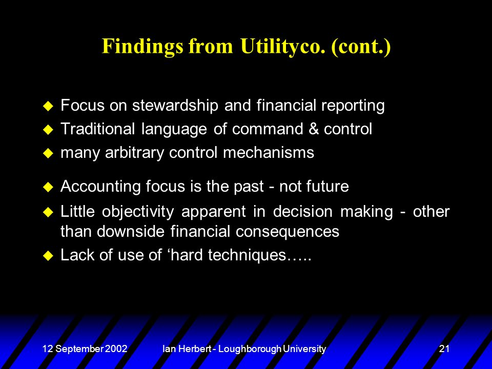 12 September 2002Ian Herbert - Loughborough University21 Findings from Utilityco. (cont.) u Focus on stewardship and financial reporting u Traditional