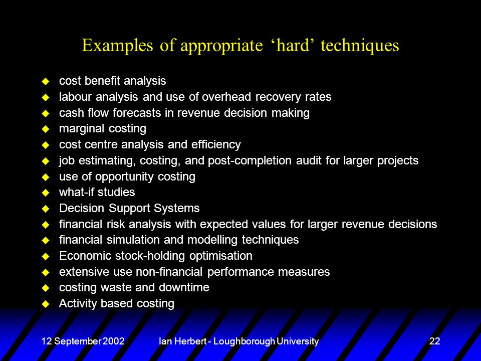 12 September 2002Ian Herbert - Loughborough University22 Examples of appropriate hard techniques u cost benefit analysis u labour analysis and use of overhead recovery rates u cash flow forecasts in revenue decision making u marginal costing u cost centre analysis and efficiency u job estimating, costing, and post-completion audit for larger projects u use of opportunity costing u what-if studies u Decision Support Systems u financial risk analysis with expected values for larger revenue decisions u financial simulation and modelling techniques u Economic stock-holding optimisation u extensive use non-financial performance measures u costing waste and downtime u Activity based costing