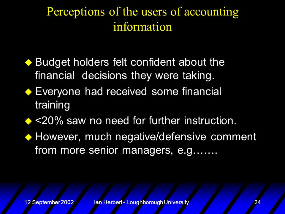 12 September 2002Ian Herbert - Loughborough University24 Perceptions of the users of accounting information u Budget holders felt confident about the financial decisions they were taking.