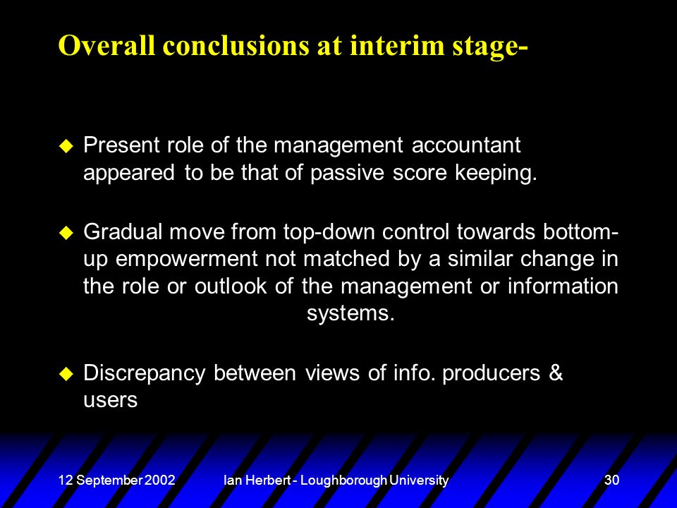 12 September 2002Ian Herbert - Loughborough University30 Overall conclusions at interim stage- u Present role of the management accountant appeared to be that of passive score keeping.