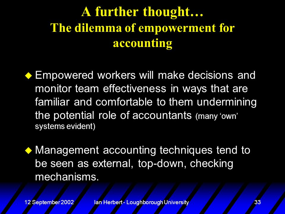 12 September 2002Ian Herbert - Loughborough University33 A further thought… The dilemma of empowerment for accounting u Empowered workers will make de