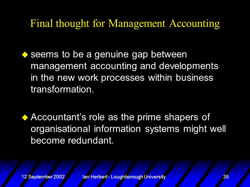 12 September 2002Ian Herbert - Loughborough University35 Final thought for Management Accounting u seems to be a genuine gap between management accoun