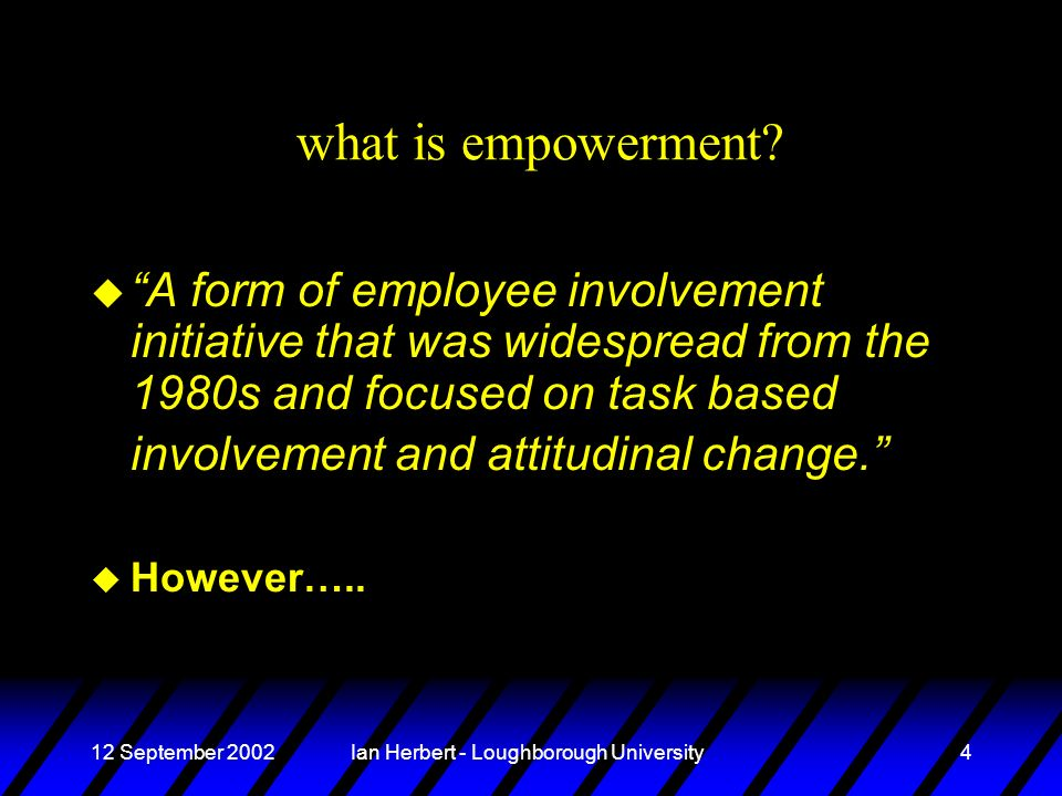 12 September 2002Ian Herbert - Loughborough University4 what is empowerment.