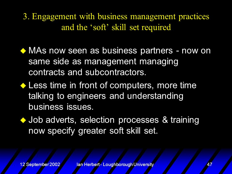 12 September 2002Ian Herbert - Loughborough University47 3. Engagement with business management practices and the soft skill set required u MAs now se