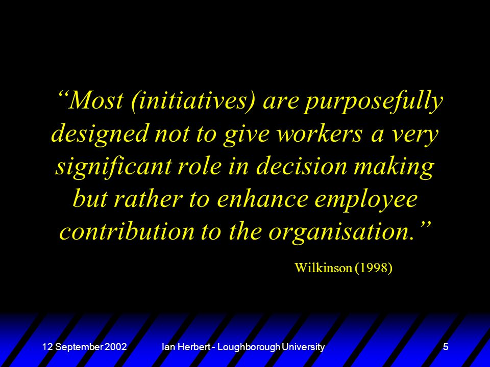 12 September 2002Ian Herbert - Loughborough University5 Most (initiatives) are purposefully designed not to give workers a very significant role in decision making but rather to enhance employee contribution to the organisation.