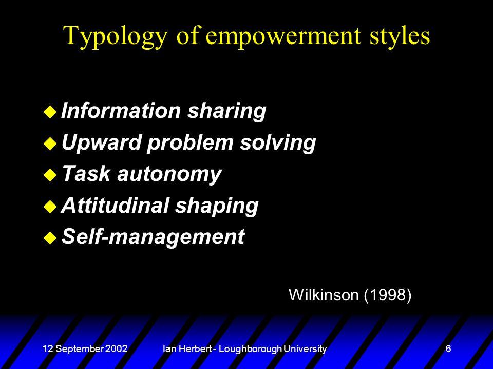 12 September 2002Ian Herbert - Loughborough University6 Typology of empowerment styles u Information sharing u Upward problem solving u Task autonomy