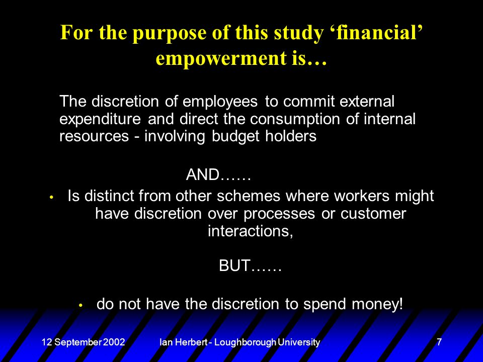 12 September 2002Ian Herbert - Loughborough University7 For the purpose of this study financial empowerment is… The discretion of employees to commit external expenditure and direct the consumption of internal resources - involving budget holders AND…… Is distinct from other schemes where workers might have discretion over processes or customer interactions, BUT…… do not have the discretion to spend money!