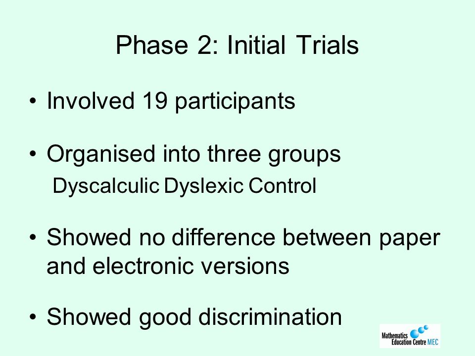 Phase 2: Initial Trials Involved 19 participants Organised into three groups Dyscalculic Dyslexic Control Showed no difference between paper and electronic versions Showed good discrimination