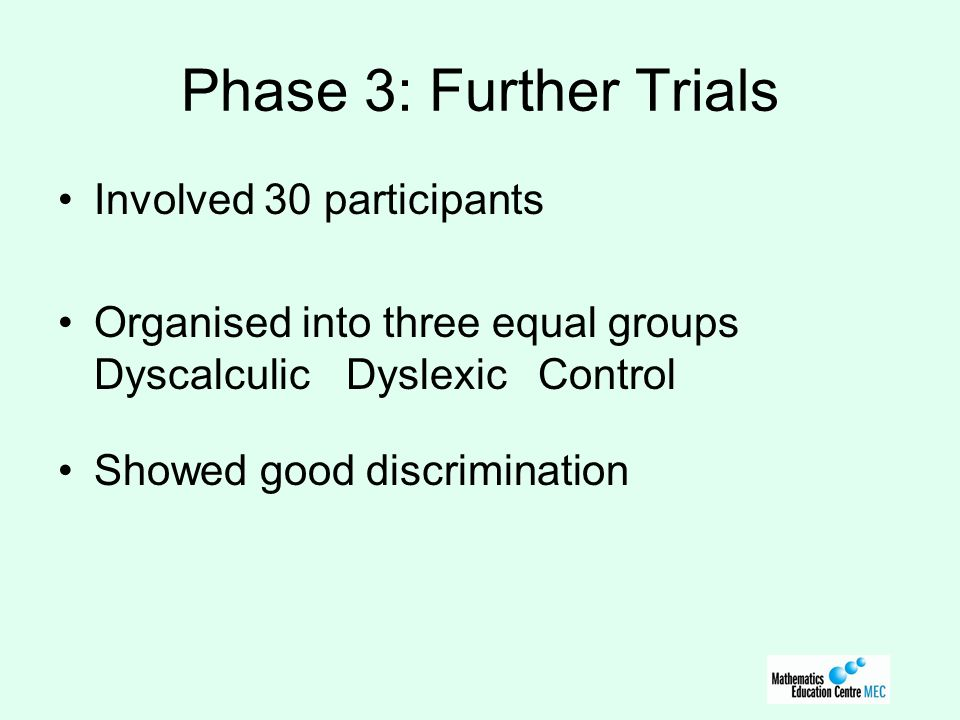 Phase 3: Further Trials Involved 30 participants Organised into three equal groups DyscalculicDyslexicControl Showed good discrimination