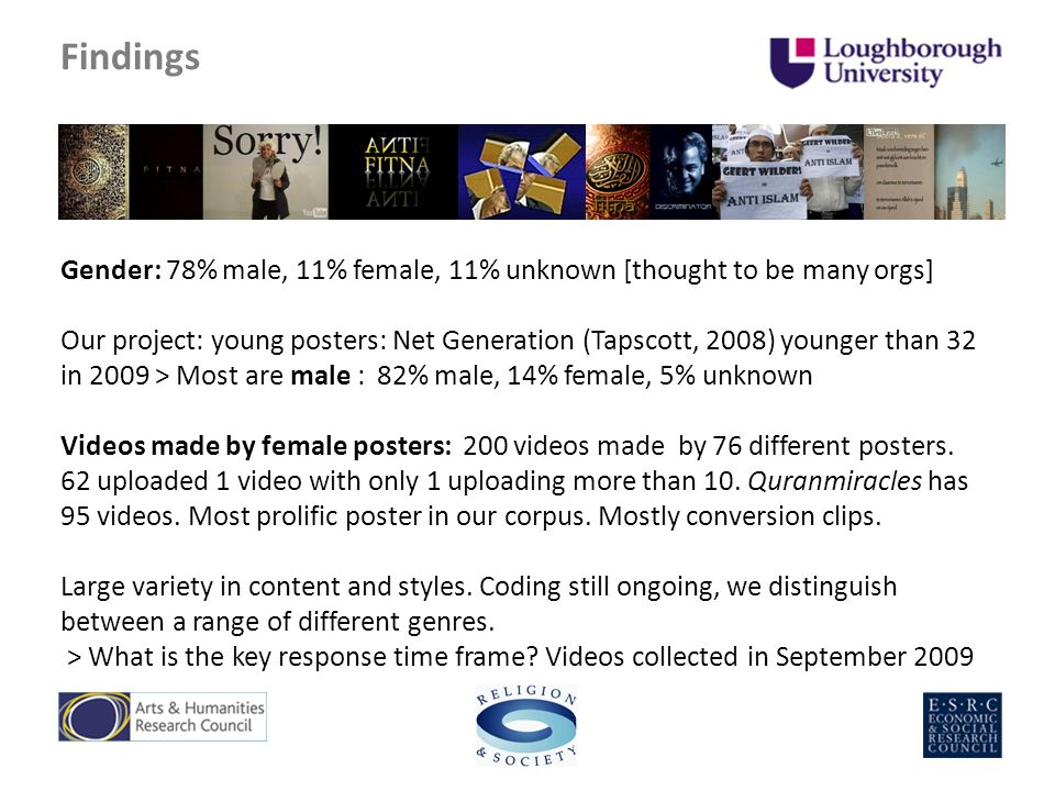 Findings Gender: 78% male, 11% female, 11% unknown [thought to be many orgs] Our project: young posters: Net Generation (Tapscott, 2008) younger than 32 in 2009 > Most are male : 82% male, 14% female, 5% unknown Videos made by female posters: 200 videos made by 76 different posters.