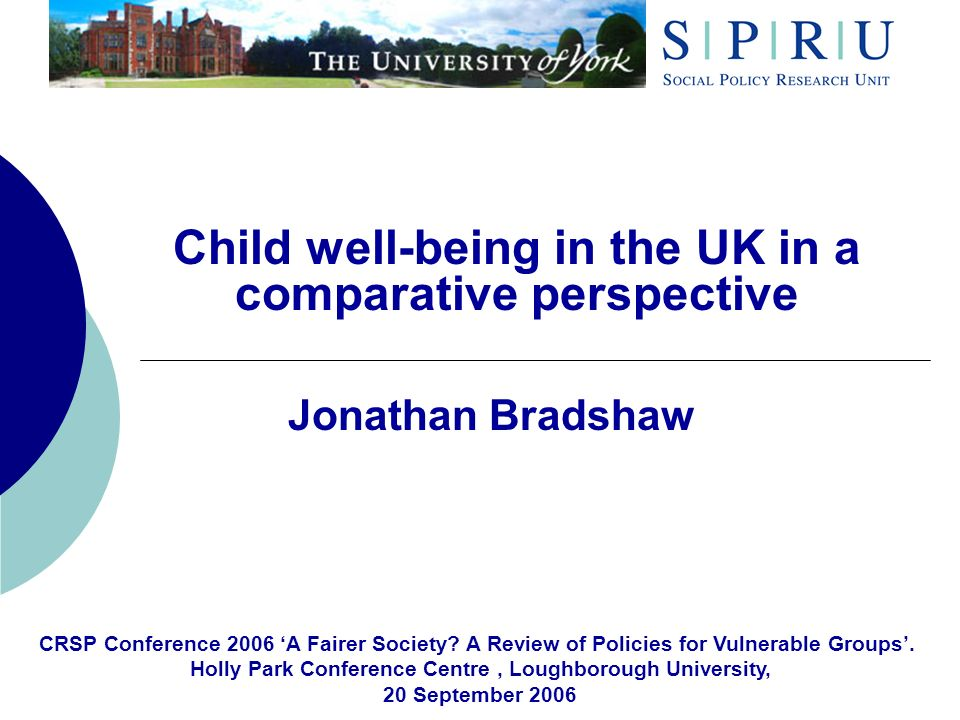 Child well-being in the UK in a comparative perspective Jonathan Bradshaw CRSP Conference 2006 A Fairer Society? A Review of Policies for Vulnerable G