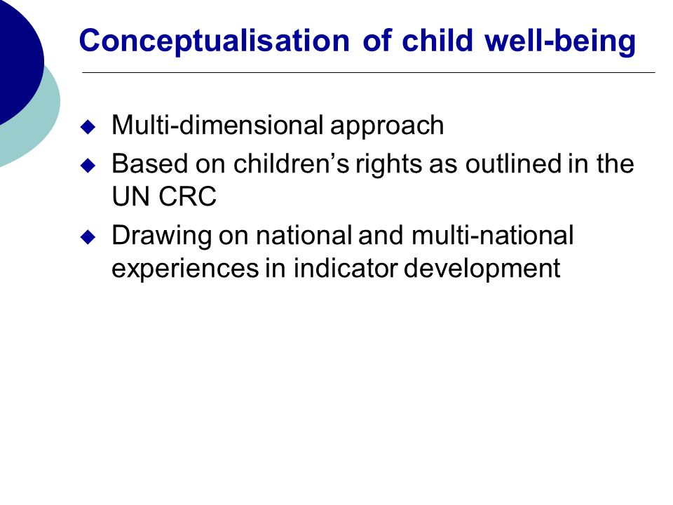 Conceptualisation of child well-being Multi-dimensional approach Based on childrens rights as outlined in the UN CRC Drawing on national and multi-nat
