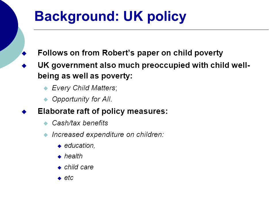 Background: UK policy Follows on from Roberts paper on child poverty UK government also much preoccupied with child well- being as well as poverty: Ev