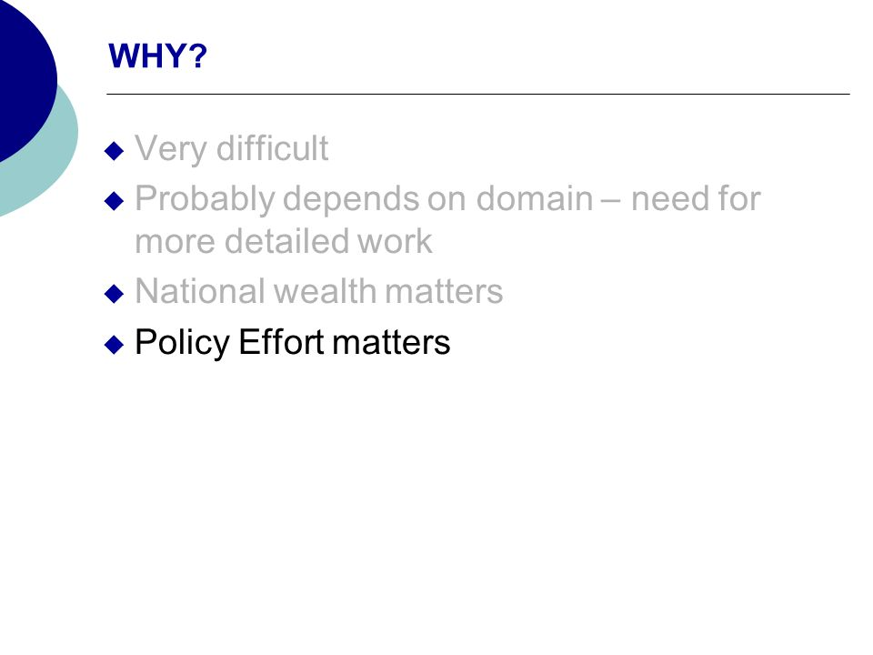 WHY? Very difficult Probably depends on domain – need for more detailed work National wealth matters Policy Effort matters