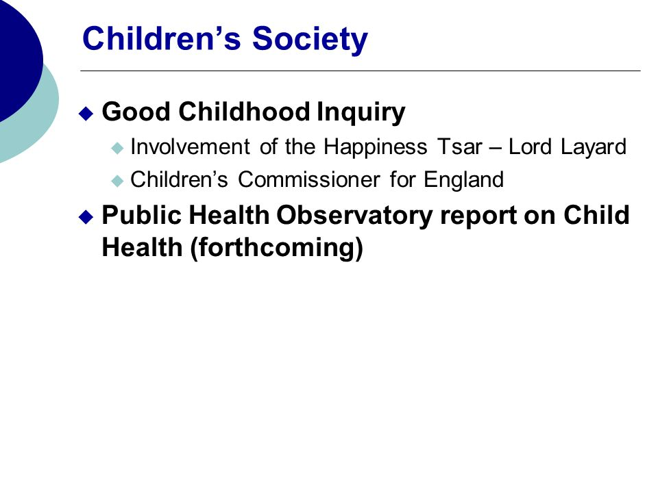 Childrens Society Good Childhood Inquiry Involvement of the Happiness Tsar – Lord Layard Childrens Commissioner for England Public Health Observatory