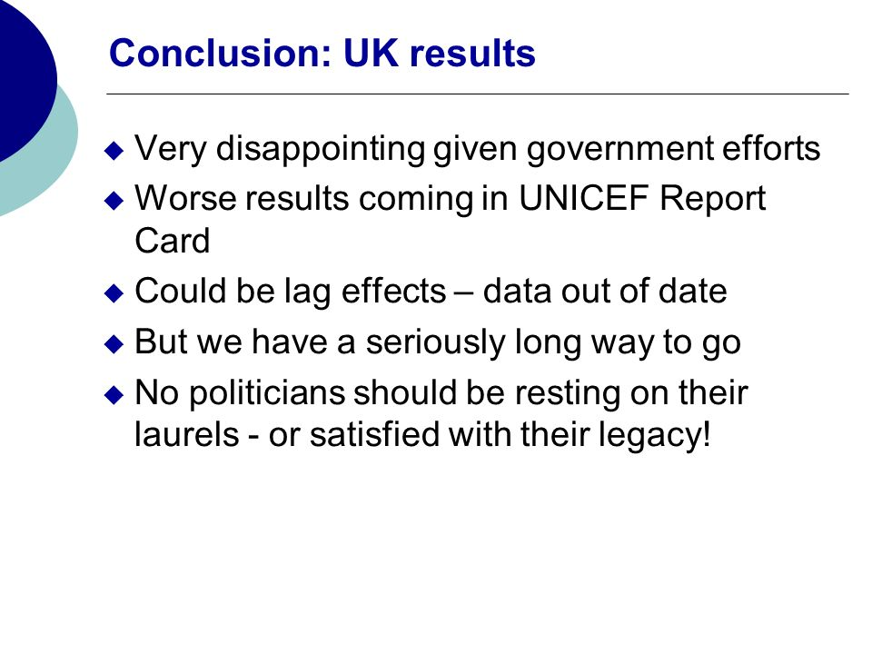 Conclusion: UK results Very disappointing given government efforts Worse results coming in UNICEF Report Card Could be lag effects – data out of date
