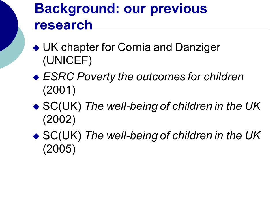 Background: our previous research UK chapter for Cornia and Danziger (UNICEF) ESRC Poverty the outcomes for children (2001) SC(UK) The well-being of c