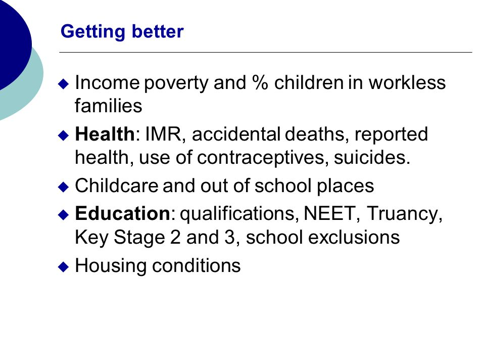 Getting better Income poverty and % children in workless families Health: IMR, accidental deaths, reported health, use of contraceptives, suicides. Ch