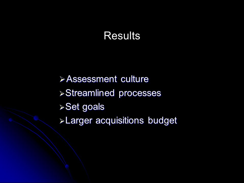 Results Assessment culture Assessment culture Streamlined processes Streamlined processes Set goals Set goals Larger acquisitions budget Larger acquisitions budget