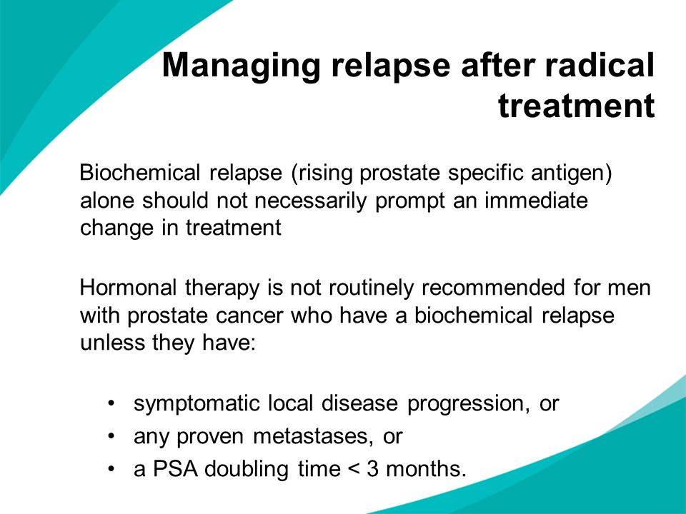 Managing relapse after radical treatment Biochemical relapse (rising prostate specific antigen) alone should not necessarily prompt an immediate chang