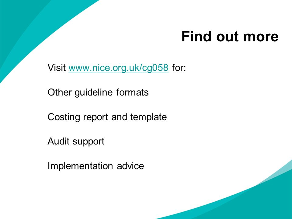 Find out more Visit www.nice.org.uk/cg058 for:www.nice.org.uk/cg058 Other guideline formats Costing report and template Audit support Implementation a