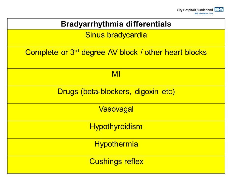 Bradyarrhythmia differentials Sinus bradycardia Complete or 3 rd degree AV block / other heart blocks MI Drugs (beta-blockers, digoxin etc) Vasovagal