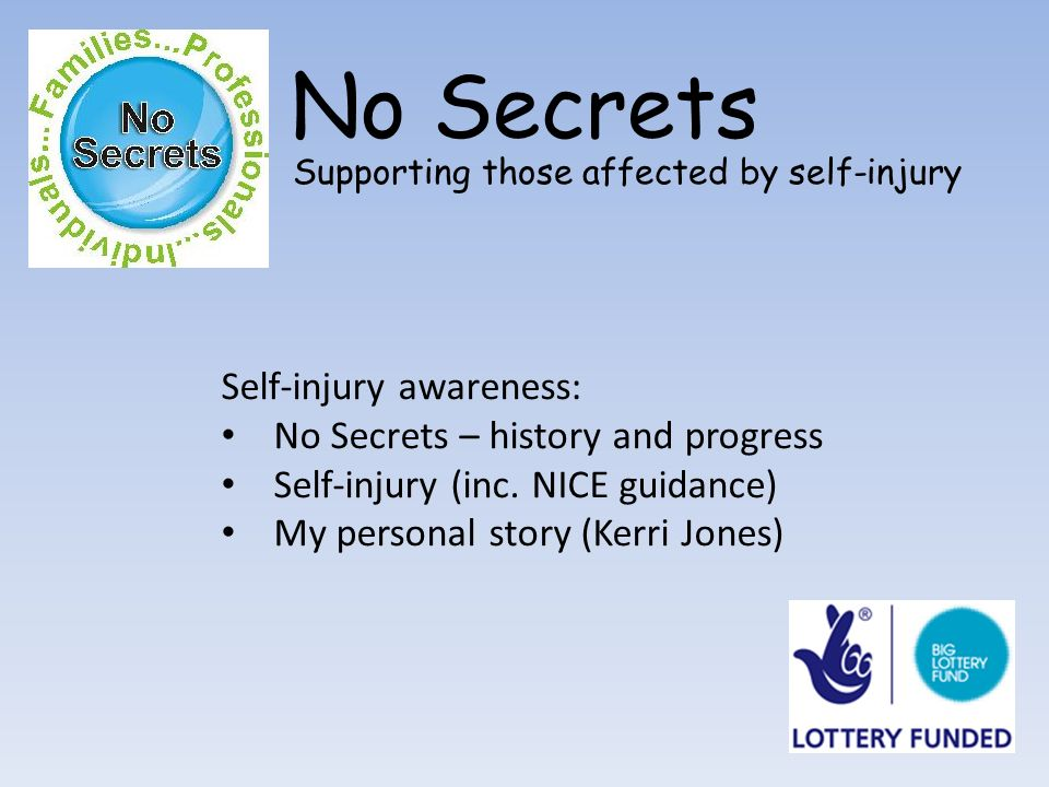 No Secrets Supporting those affected by self-injury Self-injury awareness: No Secrets – history and progress Self-injury (inc.
