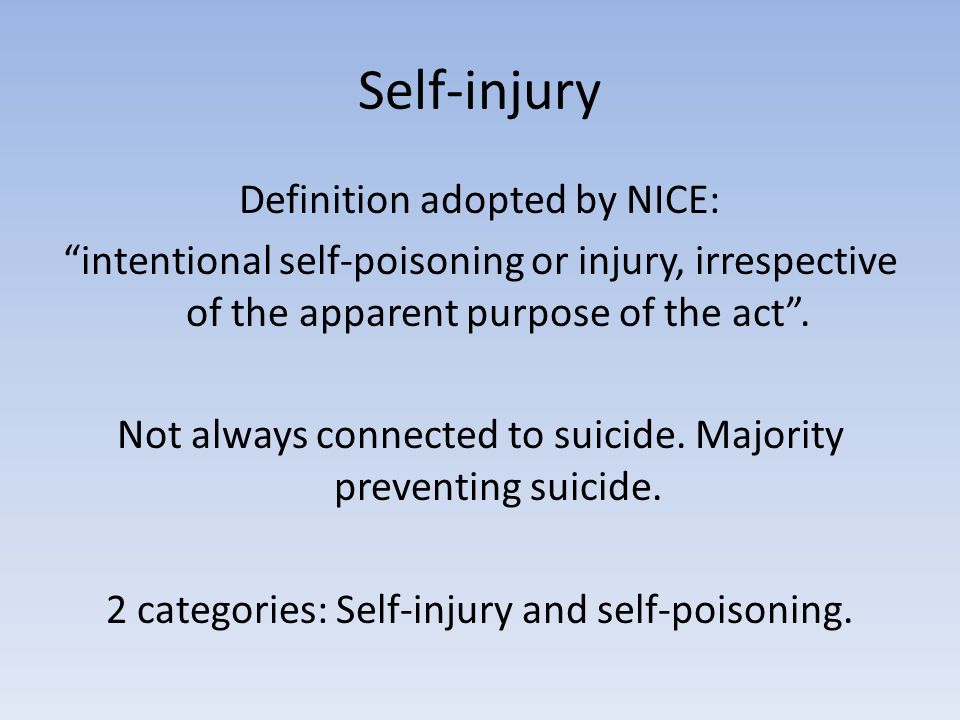 Self-injury Definition adopted by NICE: intentional self-poisoning or injury, irrespective of the apparent purpose of the act.