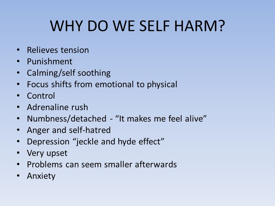 WHY DO WE SELF HARM? Relieves tension Punishment Calming/self soothing Focus shifts from emotional to physical Control Adrenaline rush Numbness/detach