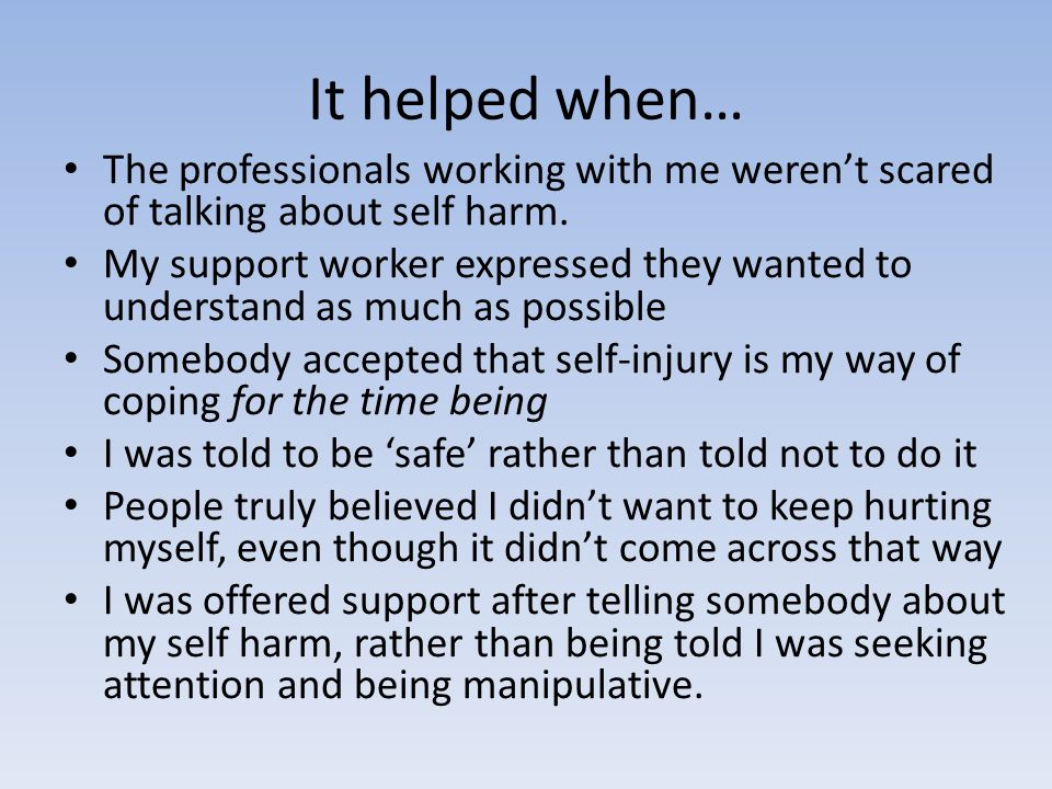 It helped when… The professionals working with me werent scared of talking about self harm.