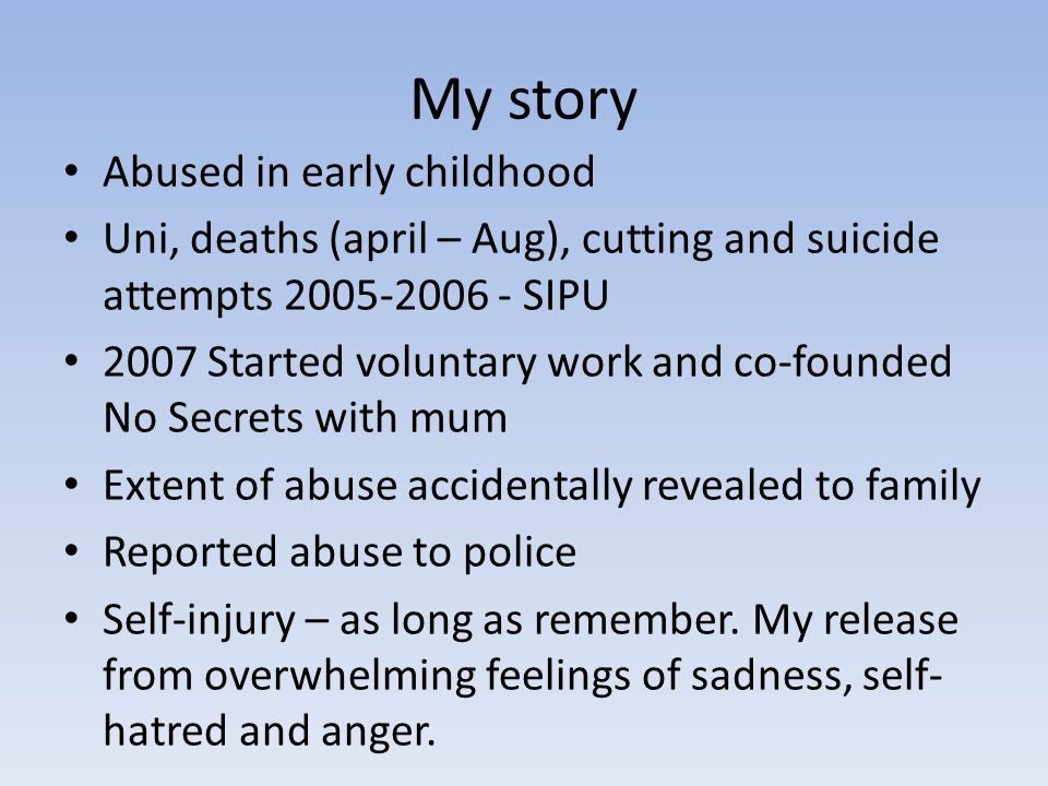 My story Abused in early childhood Uni, deaths (april – Aug), cutting and suicide attempts 2005-2006 - SIPU 2007 Started voluntary work and co-founded No Secrets with mum Extent of abuse accidentally revealed to family Reported abuse to police Self-injury – as long as remember.