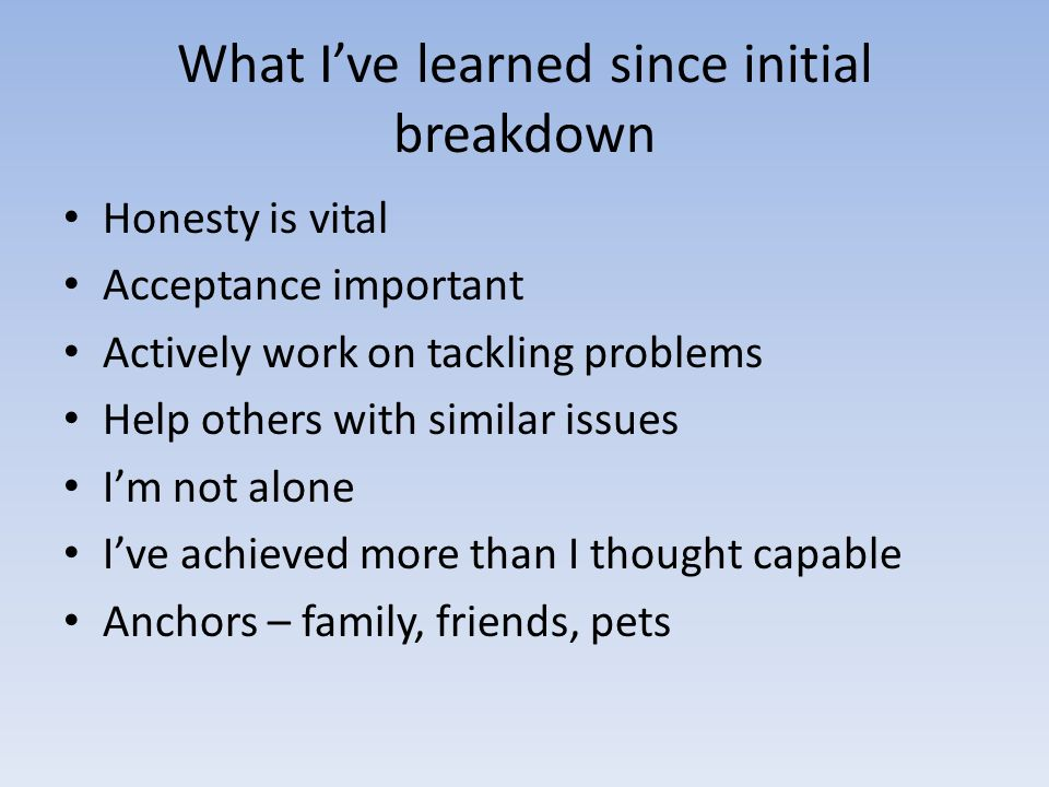 What Ive learned since initial breakdown Honesty is vital Acceptance important Actively work on tackling problems Help others with similar issues Im not alone Ive achieved more than I thought capable Anchors – family, friends, pets