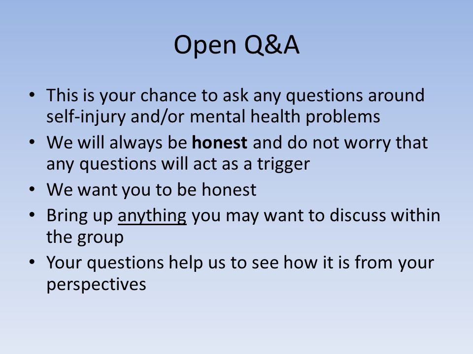 Open Q&A This is your chance to ask any questions around self-injury and/or mental health problems We will always be honest and do not worry that any questions will act as a trigger We want you to be honest Bring up anything you may want to discuss within the group Your questions help us to see how it is from your perspectives