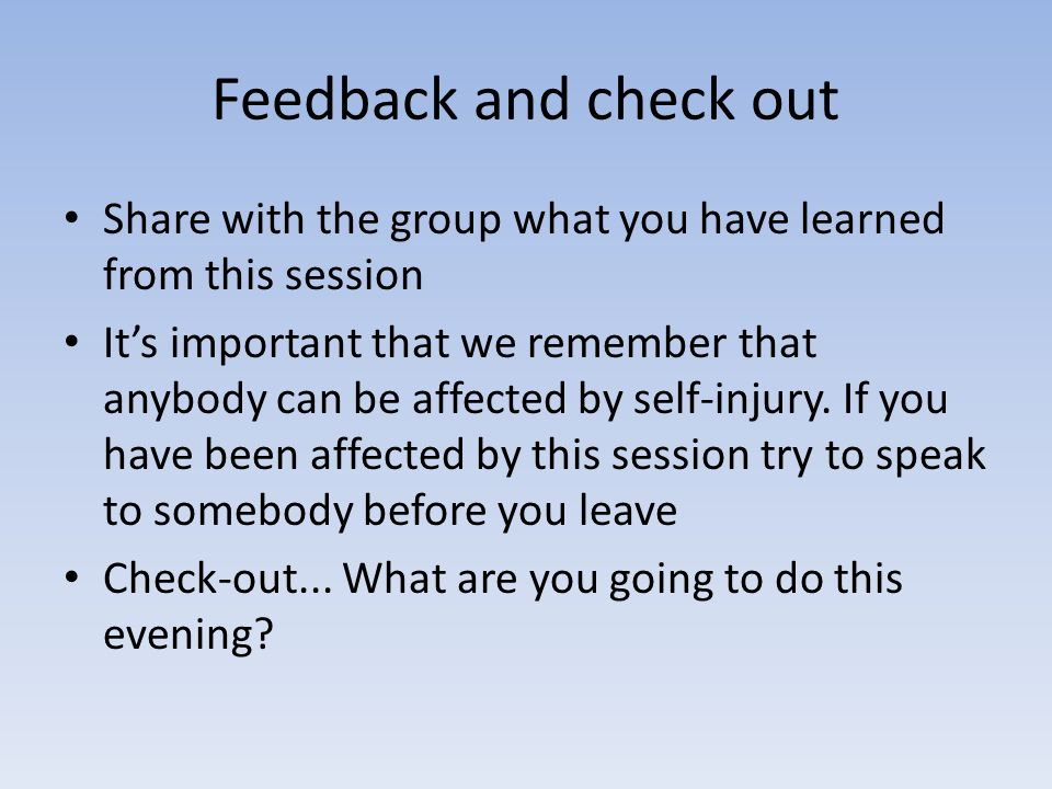 Feedback and check out Share with the group what you have learned from this session Its important that we remember that anybody can be affected by self-injury.