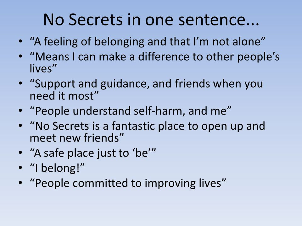 No Secrets in one sentence... A feeling of belonging and that Im not alone Means I can make a difference to other peoples lives Support and guidance,
