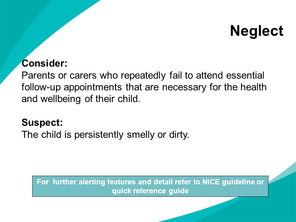 Neglect For further alerting features and detail refer to NICE guideline or quick reference guide Consider: Parents or carers who repeatedly fail to a