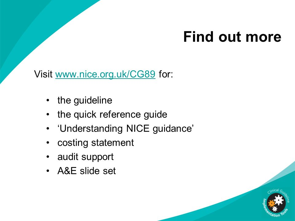 Find out more Visit www.nice.org.uk/CG89 for:www.nice.org.uk/CG89 the guideline the quick reference guide Understanding NICE guidance costing statemen