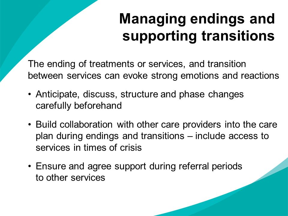 The ending of treatments or services, and transition between services can evoke strong emotions and reactions Anticipate, discuss, structure and phase