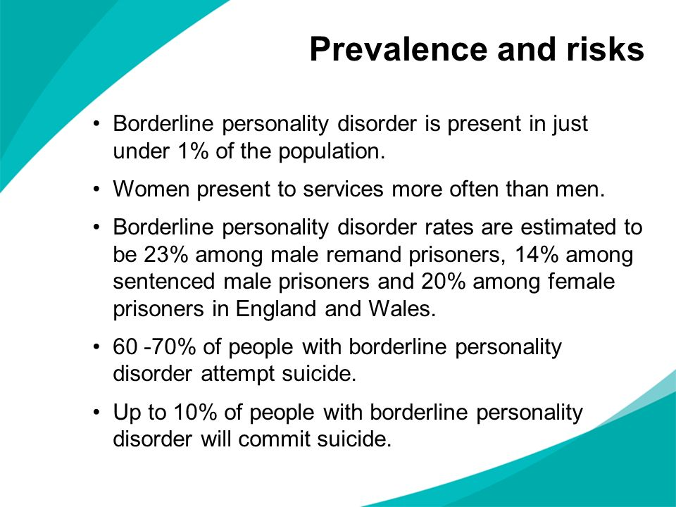 Borderline personality disorder is present in just under 1% of the population. Women present to services more often than men. Borderline personality d