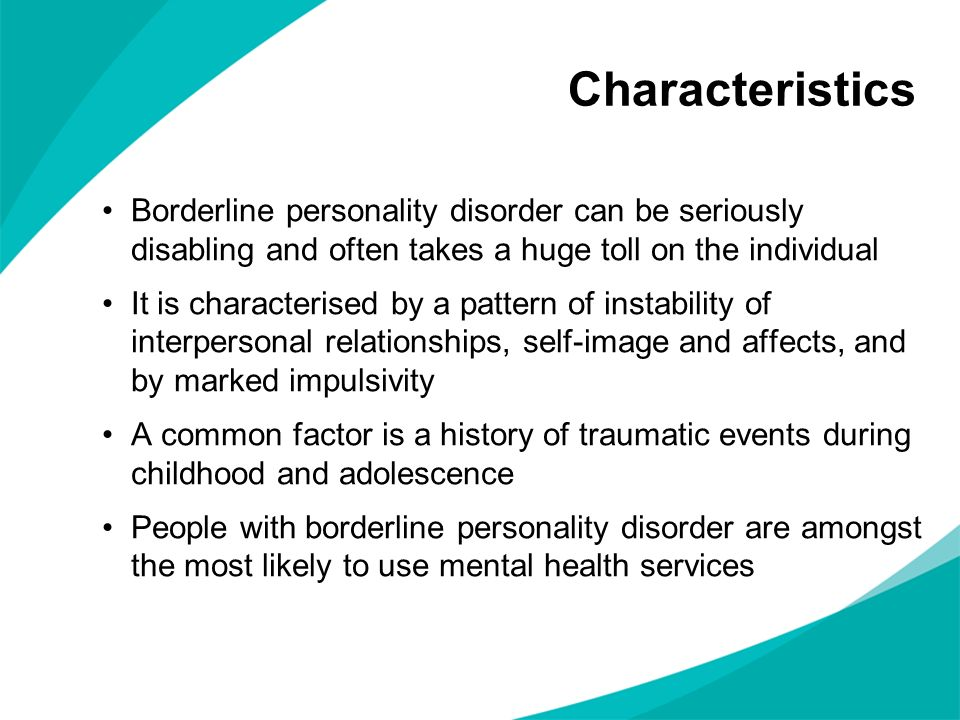 Characteristics Borderline personality disorder can be seriously disabling and often takes a huge toll on the individual It is characterised by a patt