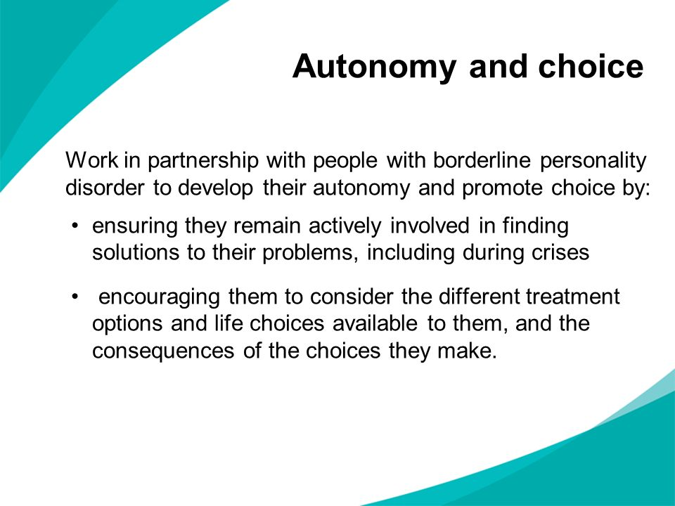 Work in partnership with people with borderline personality disorder to develop their autonomy and promote choice by: ensuring they remain actively in
