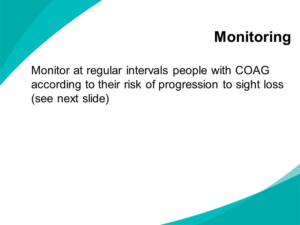 Monitor at regular intervals people with COAG according to their risk of progression to sight loss (see next slide) Monitoring