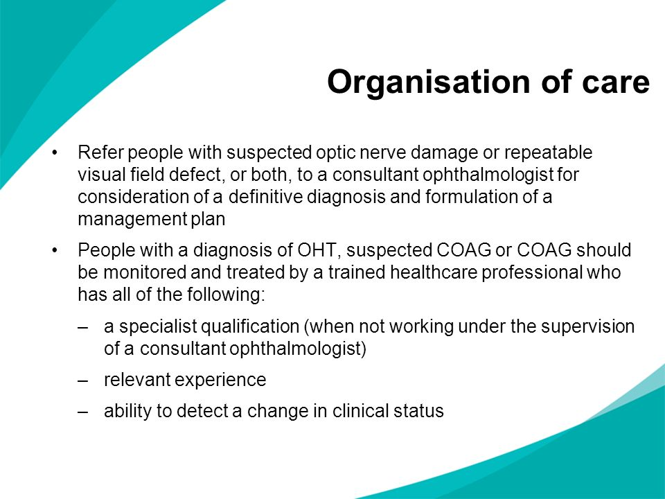 Organisation of care Refer people with suspected optic nerve damage or repeatable visual field defect, or both, to a consultant ophthalmologist for consideration of a definitive diagnosis and formulation of a management plan People with a diagnosis of OHT, suspected COAG or COAG should be monitored and treated by a trained healthcare professional who has all of the following: –a specialist qualification (when not working under the supervision of a consultant ophthalmologist) –relevant experience –ability to detect a change in clinical status