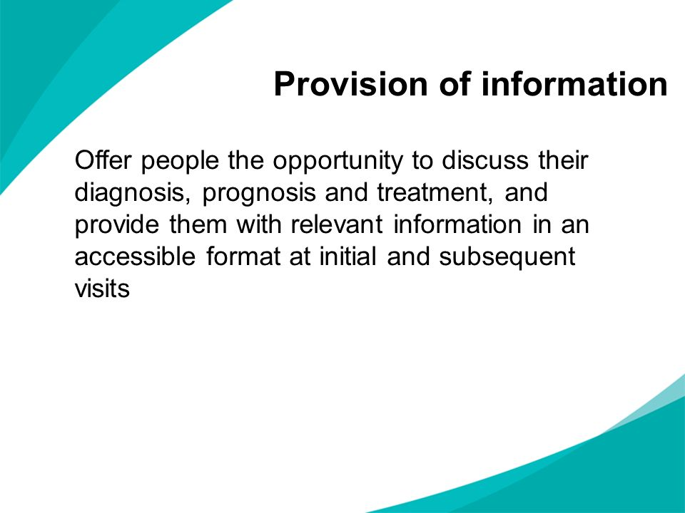 Provision of information Offer people the opportunity to discuss their diagnosis, prognosis and treatment, and provide them with relevant information in an accessible format at initial and subsequent visits
