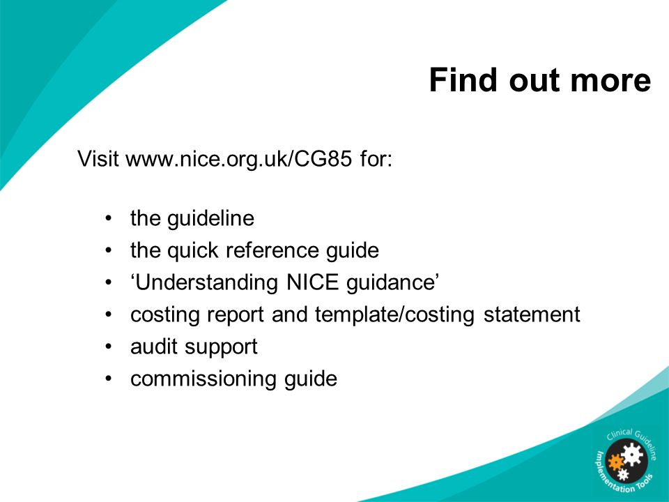Find out more Visit www.nice.org.uk/CG85 for: the guideline the quick reference guide Understanding NICE guidance costing report and template/costing statement audit support commissioning guide
