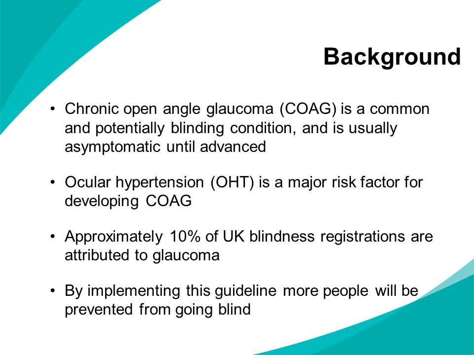 Background Chronic open angle glaucoma (COAG) is a common and potentially blinding condition, and is usually asymptomatic until advanced Ocular hypertension (OHT) is a major risk factor for developing COAG Approximately 10% of UK blindness registrations are attributed to glaucoma By implementing this guideline more people will be prevented from going blind