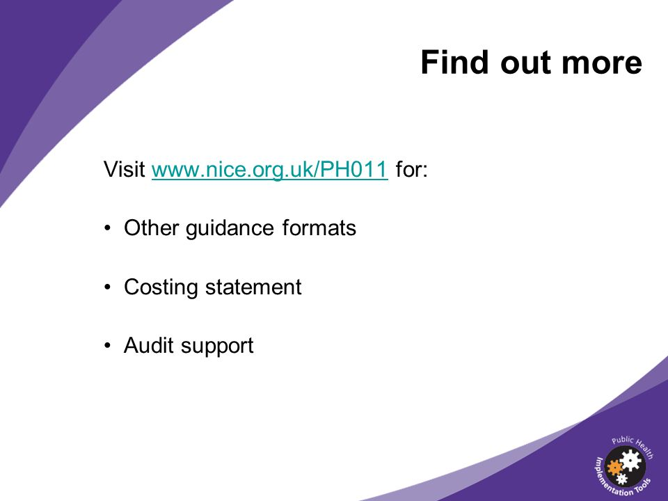 Find out more Visit www.nice.org.uk/PH011 for:www.nice.org.uk/PH011 Other guidance formats Costing statement Audit support
